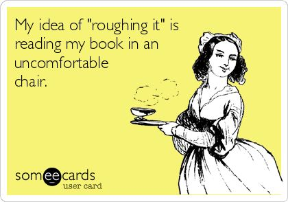 "image with text ""my idea of roughing it is reading in a uncomfortable position"""